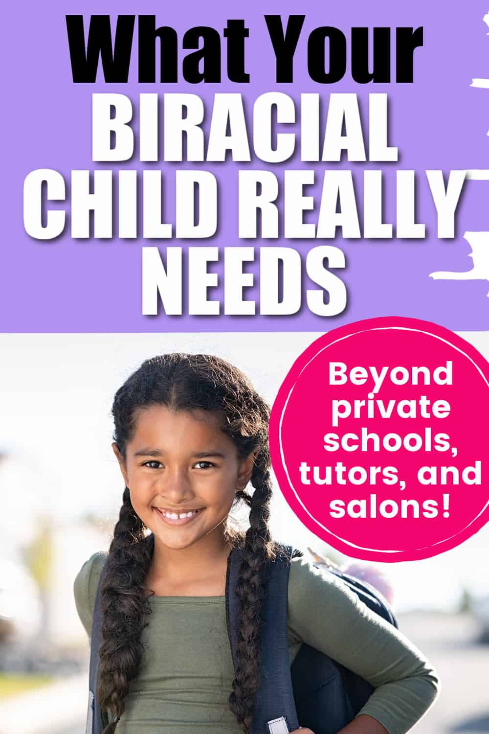 a biracial girl wearing a backpack smiling with text overlay that says what your biracial child really needs (beyond private schools, tutors, and salons)